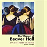 The Women of Beaver Hall: Canadian Modernist Paintersby Evelyn Walters