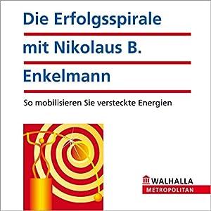 Die Erfolgsspirale mit Nikolaus B. Enkelmann. So mobilisieren Sie versteckte Energien Hörbuch
