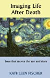 img - for Imaging Life After Death - Love that moves the sun and stars book / textbook / text book