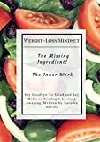 Weight-Loss Mindset - The Missing Ingredient. The Inner Work: Say Goodbye to Salad and Say Hello to Feeling and Looking Amazing