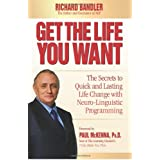 Get the Life You Want: The Secrets to Quick and Lasting Life Change with Neuro-Linguistic Programming ~ Richard Bandler