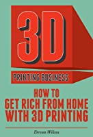 3D Printing Business: How To Get Rich From Home With 3D Printing (3D Printer, 3D Printing, 3D Printing Business) by Clydebank Publishing