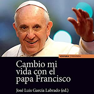 Cambio Mi Vida con el Papa Francisco [Change My Life with Pope Francis] Audiobook by Jose Luis García Labrado Narrated by Edson Matus