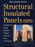 Building with Structural Insulated Panels (SIPs): Strength and Energy Efficiency Through Structural Panel Construction (For Pros By Pros) (1561583510) by Morley, Michael