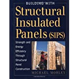 Building with Structural Insulated Panels (SIPs): Strength and Energy Efficiency Through Structural ~ Michael Morley
