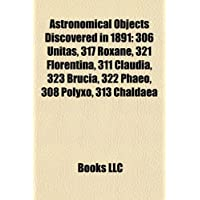 Astronomical Objects Discovered in 1891: 306 Unitas, 317 Roxane, 321 Florentina, 311 Claudia, 323 Brucia, 322...