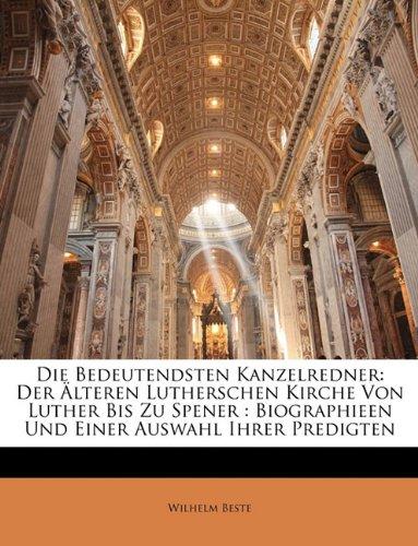 Die Bedeutendsten Kanzelredner: Der Lteren Lutherschen Kirche Von Luther Bis Zu Spener: Biographieen Und Einer Auswahl Ihrer Predigten