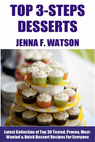 Free Kindle Book : Top Class 3 Step Desserts: Latest Collection of Top 30 Tested, Proven, Most-Wanted Delicious And Quick Dessert Recipes For Everyone