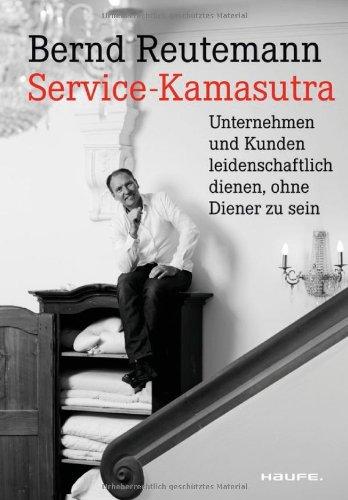 Reutemann Bernd, Service-Kamasutra. Unternehmen und Kunden leidenschaftlich dienen ohne Diener zu sein.