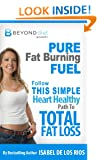 Pure Fat Burning Fuel: Follow This Simple, Heart Healthy Path To Total Fat Loss (The Beyond Diet Book 1)