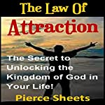 The Law of Attraction: The Secret to Unlocking the Kingdom of God in Your Life | Pierce Sheets