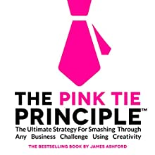 The Pink Tie Principle: The Ultimate Strategy for Smashing through Any Business Challenge Using Creativity (       UNABRIDGED) by James Ashford Narrated by James Ashford