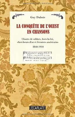 Conquete de l'ouest en chansons chants de soldats hors la loi chercheurs d'or et fermiers américains par Guy Dubois