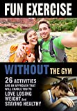 Fun Exercise Without the Gym: 26 Activities and an Approach that Will Enable You to Love Losing Weight and Staying Healthy