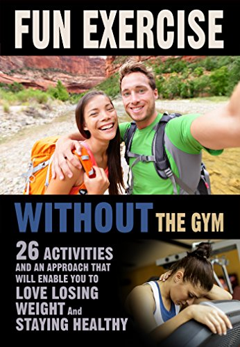 Fun Exercise Without the Gym: 26 Activities and an Approach that Will Enable You to Love Losing Weight and Staying Healthy PDF