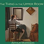 The Thing in the Upper Room | Arthur Morrison