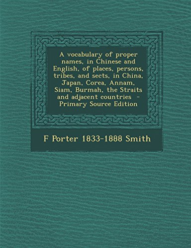 A vocabulary of proper names, in Chinese and English, of places, persons, tribes, and sects, in China, Japan, Corea, Annam, Siam, Burmah, the Straits and adjacent countries  - Primary Source Edition