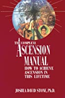 The Complete Ascension Manual: How to Achieve Ascension in This Lifetime