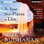 The Four Best Places to Live: Discovering Worship, Prayer, Expectancy, and Love | Mark Buchanan