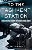 "Rebecca Manley, ""To the Tashkent Station: Evacuation and Survival in the Soviet Union at War"" (Cornell UP, 2009)"