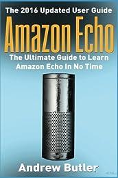 Amazon Echo: The Ultimate Guide to Learn Amazon Echo In No Time    (Alexa Skills Kit, Amazon Echo 2016, user manual, web services, Free books, Free ... Prime, internet device,guide) (Volume 7)