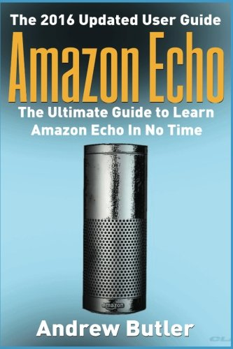 Amazon Echo: The Ultimate Guide to Learn Amazon Echo In No Time    (Alexa Skills Kit, Amazon Echo 2016, user manual, web services, Free books, Free ... Prime, internet device,guide) (Volume 7) cover
