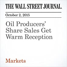Oil Producers' Share Sales Get Warm Reception (       UNABRIDGED) by Ryan Dezember, Corrie Driebusch Narrated by Fleet Cooper