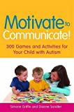 Motivate to Communicate!: 300 Games and Activities for Your Child with Autism