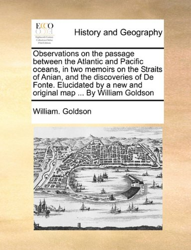 Observations on the passage between the Atlantic and Pacific oceans, in two memoirs on the Straits of Anian, and the discoveries of De Fonte. ... a new and original map ... By William Goldson