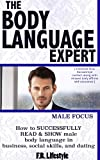 Body Language Expert, Male Focus: how to SUCCESSFULLY  READ & SHOW a Mans body language  in business, social skills, and dating (Body Language Books Series, ... Language of Men, Body Language of Women)