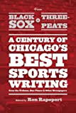 "From Black Sox to Three-Peats: A Century of Chicago's Best Sportswriting from the ""Tribune,"" ""Sun-Times,"" and Other Newspapers"