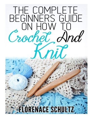 The Complete Beginners Guide on How to Crochet and Knit