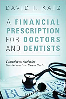 A Financial Prescription For Doctors And Dentists: Strategies For Achieving Your Personal And Career Goals