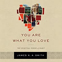 You Are What You Love: The Spiritual Power of Habit Audiobook by James K. A. Smith Narrated by Claton Butcher
