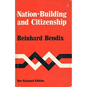 Nation-Building and Citizenship: Studies of Our Changing Social Order Reinhard Bendix
