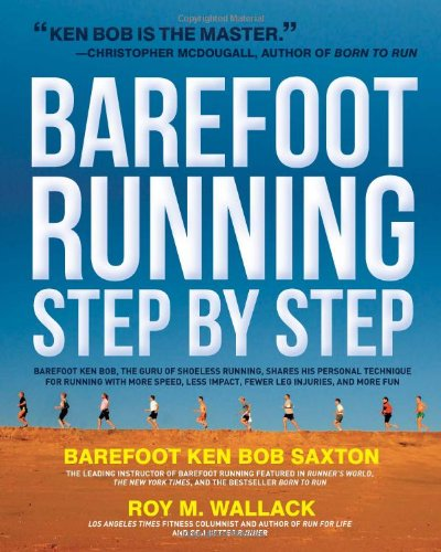 Barefoot Running Step by Step: Barefoot Ken Bob, the Guru of Shoeless Running, Shares His Personal Technique for Running with More Speed, Less Impact, Fewer Injuries and More Fun