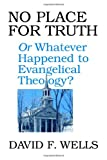 No Place for Truth or Whatever Happened to Evangelical Theology? (080280747X) by Wells, David F.