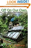 "Off On Our Own: Living Off-Grid in Comfortable Independence: One Couple's """"Learn as We Go"""" Journey to Self-Reliance"
