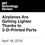 Airplanes Are Getting Lighter Thanks to 3-D-Printed Parts | Mike Orcutt