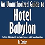 An Unauthorized Guide to Hotel Babylon: The British TV Series About the Hotel Business Based on a Book by Imogen Edwards-Jones | D. Carter