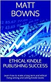 Ethical Kindle Publishing Success: Learn how to make a long term and ethical living writing and selling Kindle books