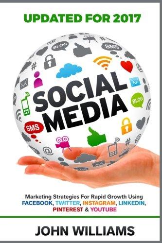 Social Media: Marketing Strategies for Rapid Growth Using: Facebook, Twitter, Instagram, LinkedIn, Pinterest and YouTube