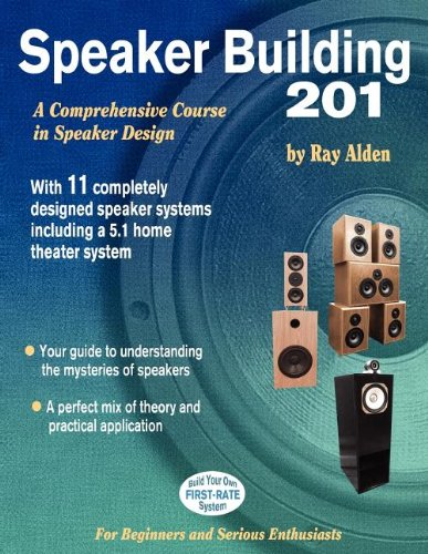 Speaker Building 201: A Comprehensive Course in Speaker Design, by Ray Alden