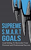 Supreme S.M.A.R.T. Goals: Goal Setting To Skyrocket Your Personal and Professional Success