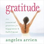 Gratitude: The Essential Practice for Happiness and Fulfillment | Angeles Arrien