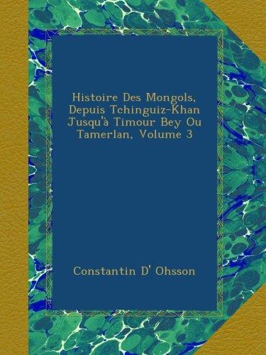 Histoire Des Mongols, Depuis Tchinguiz-Khan Jusqu'à Timour Bey Ou Tamerlan, Volume 3
