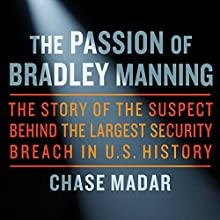 The Passion of Bradley Manning: The Story of the Suspect Behind the Largest Security Breach in US History Audiobook by Chase Madar Narrated by Peter Johnson