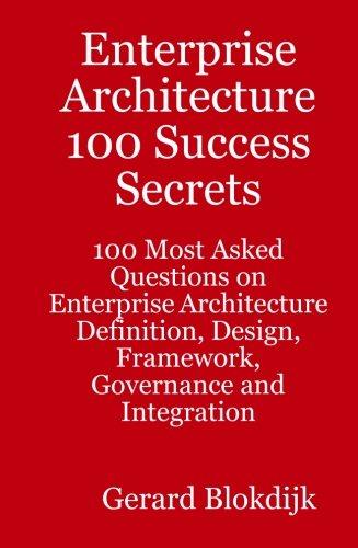 Enterprise Architecture 100 Success Secrets: 100 Most Asked Questions on Enterprise Architecture Definition, Design, Fra