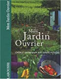 Mon jardin ouvrier : Crer et entretenir son jardin potager