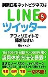 副業在宅ネットビジネスはLINE&Twitterアフィリエイトで稼ぎなさい【基礎編】: 1日30分で日給70,000円稼ぐ超具体的方法を暴露!